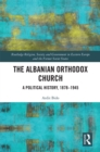 The Albanian Orthodox Church : A Political History, 1878-1945 - eBook