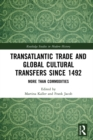 Transatlantic Trade and Global Cultural Transfers Since 1492 : More than Commodities - eBook