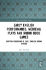 Early English Performance: Medieval Plays and Robin Hood Games : Shifting Paradigms in Early English Drama Studies - eBook