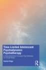 Time-Limited Adolescent Psychodynamic Psychotherapy : A Developmentally Focussed Psychotherapy for Young People - eBook