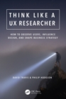 Think Like a UX Researcher : How to Observe Users, Influence Design, and Shape Business Strategy - eBook