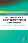 The Construction of European Identity among Ethnic Minorities : 'Euro-Minorities' in Generational Perspective - eBook