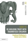Guide to Re-building Trust with Traumatised Children : Emotional Wellbeing in School and at Home - eBook