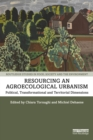 Resourcing an Agroecological Urbanism : Political, Transformational and Territorial Dimensions - eBook