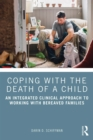 Coping with the Death of a Child : An Integrated Clinical Approach to Working with Bereaved Families - eBook