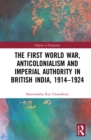The First World War, Anticolonialism and Imperial Authority in British India, 1914-1924 - eBook