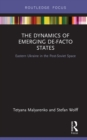 The Dynamics of Emerging De-Facto States : Eastern Ukraine in the Post-Soviet Space - eBook