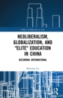 "Neoliberalism, Globalization, and ""Elite"" Education in China : Becoming International - eBook"