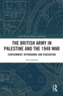 The British Army in Palestine and the 1948 War : Containment, Withdrawal and Evacuation - eBook