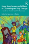 Using Superheroes and Villains in Counseling and Play Therapy : A Guide for Mental Health Professionals - eBook