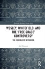 Wesley, Whitefield and the 'Free Grace' Controversy : The Crucible of Methodism - eBook