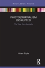 Photojournalism Disrupted : The View from Australia - eBook
