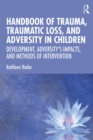 Handbook of Trauma, Traumatic Loss, and Adversity in Children : Development, Adversity's Impacts, and Methods of Intervention - eBook