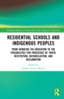 Residential Schools and Indigenous Peoples : From Genocide via Education to the Possibilities for Processes of Truth, Restitution, Reconciliation, and Reclamation - eBook