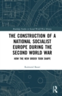 The Construction of a National Socialist Europe during the Second World War : How the New Order Took Shape - eBook
