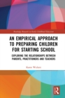 An Empirical Approach to Preparing Children for Starting School : Exploring the Relationships between Parents, Practitioners and Teachers - eBook