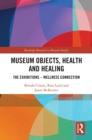 Museum Objects, Health and Healing : The Relationship between Exhibitions and Wellness - eBook