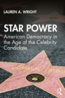 Star Power : American Democracy in the Age of the Celebrity Candidate - eBook
