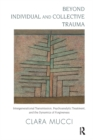 Beyond Individual and Collective Trauma : Intergenerational Transmission, Psychoanalytic Treatment, and the Dynamics of Forgiveness - eBook