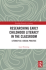 Researching Early Childhood Literacy in the Classroom : Literacy as a Social Practice - eBook