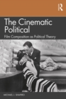 The Cinematic Political : Film Composition as Political Theory - eBook