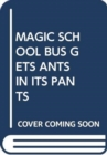 MAGIC SCHOOL BUS GETS ANTS IN ITS PANTS - Book