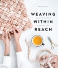 Weaving Within Reach : Beautiful Woven Projects by Hand or by Loom - eBook