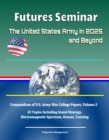 Futures Seminar: The United States Army in 2025 and Beyond - Compendium of U.S. Army War College Papers, Volume 2 - 23 Topics Including Grand Strategy, Electromagnetic Spectrum, Drones, Training - eBook