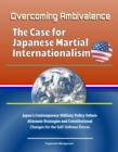 Overcoming Ambivalence: The Case for Japanese Martial Internationalism - Japan's Contemporary Military Policy Debate, Alternate Strategies and Constitutional Changes for the Self-Defense Forces - eBook