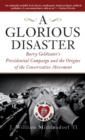 A Glorious Disaster : Barry Goldwater's Presidential Campaign and the Origins of the Conservative Movement - eBook