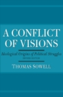 A Conflict of Visions : Ideological Origins of Political Struggles - eBook