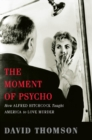 The Moment of Psycho : How Alfred Hitchcock Taught America to Love Murder - eBook