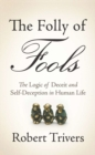 The Folly of Fools : The Logic of Deceit and Self-Deception in Human Life - eBook