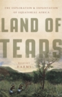 Land of Tears : The Exploration and Exploitation of Equatorial Africa - Book