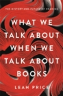 What We Talk About When We Talk About Books : The History and Future of Reading - Book