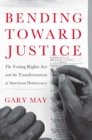 Bending Toward Justice : The Voting Rights Act and the Transformation of American Democracy - eBook