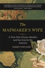 The Mapmaker's Wife : A True Tale Of Love, Murder, And Survival In The Amazon - Book
