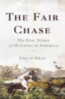 The Fair Chase : The Epic Story of Hunting in America - Book