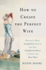 How to Create the Perfect Wife : Britain's Most Ineligible Bachelor and his Enlightened Quest to Train the Ideal Mate - eBook