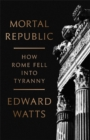 Mortal Republic : How Rome Fell into Tyranny - Book