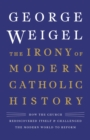 The Irony of Modern Catholic History : How the Church Rediscovered Itself and Challenged the Modern World to Reform - eBook