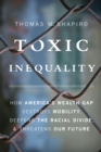 Toxic Inequality : How America's Wealth Gap Destroys Mobility, Deepens the Racial Divide, and Threatens Our Future - eBook