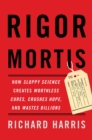 Rigor Mortis : How Sloppy Science Creates Worthless Cures, Crushes Hope, and Wastes Billions - eBook