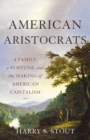American Aristocrats : A Family, a Fortune, and the Making of American Capitalism - eBook