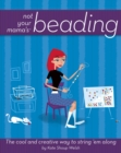 Not Your Mama's Beading : The Cool and Creative Way to String 'Em Along - eBook