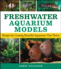 Freshwater Aquarium Models : Recipes for Creating Beautiful Aquariums That Thrive - eBook