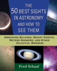 The 50 Best Sights in Astronomy and How to See Them : Observing Eclipses, Bright Comets, Meteor Showers, and Other Celestial Wonders - eBook