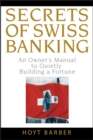 Secrets of Swiss Banking : An Owner's Manual to Quietly Building a Fortune - eBook