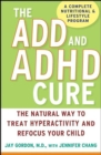 The ADD and ADHD Cure : The Natural Way to Treat Hyperactivity and Refocus Your Child - eBook