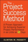 The Project Success Method : A Proven Approach for Achieving Superior Project Performance in as Little as 5 Days - eBook